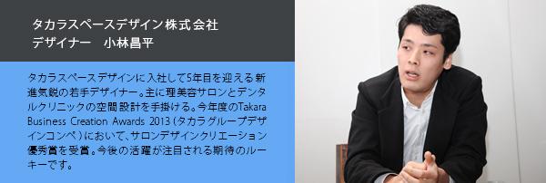 タカラスペースデザイン株式会社 デザイナー 小林昌平‐タカラスペースデザインに入社して5年目を迎える新進気鋭の若手デザイナー。主に理美容サロンとデンタルクリニックの空間設計を手掛ける。今年度のTakara Business Creation Awards 2013(タカラグループデザインコンペ)において、サロンデザインクリエーション優秀賞を受賞。今後の活躍が注目される期待のルーキーです。